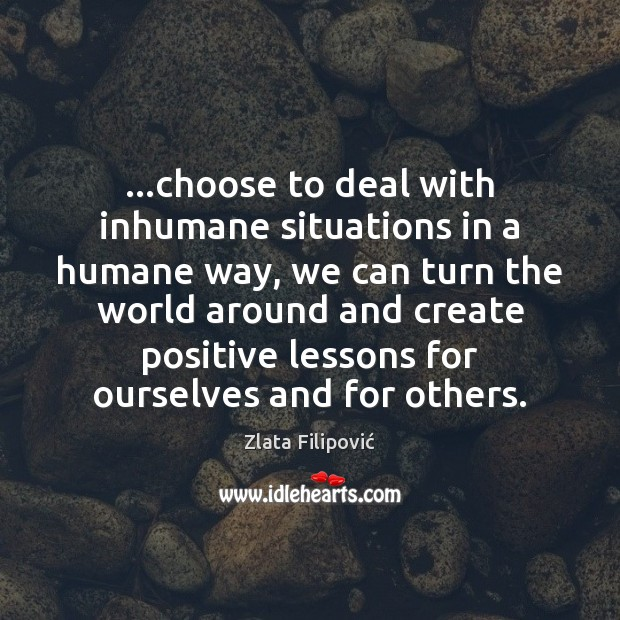 …choose to deal with inhumane situations in a humane way, we can Image