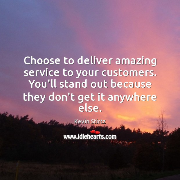 Choose to deliver amazing service to your customers. You'll stand out because Image
