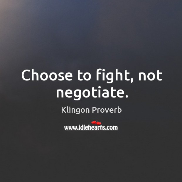 Choose to fight, not negotiate. Klingon Proverbs Image