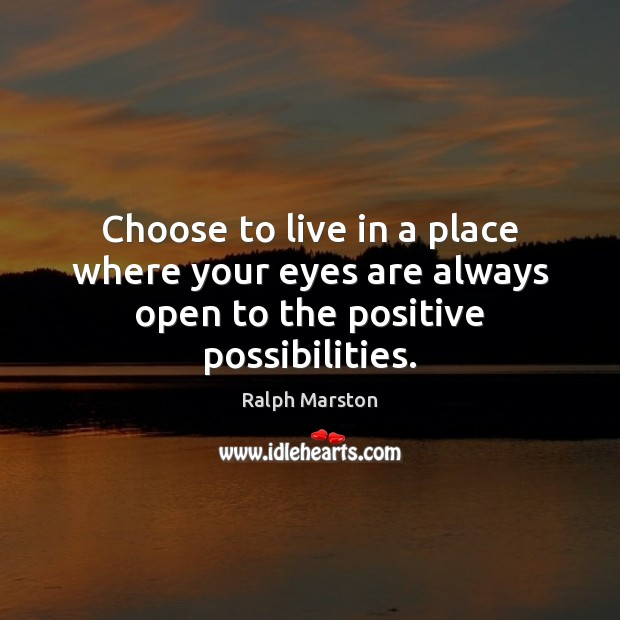 Choose to live in a place where your eyes are always open to the positive possibilities. Ralph Marston Picture Quote