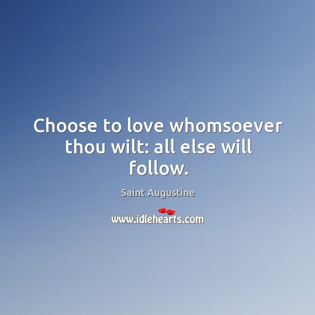 Image, Choose to love whomsoever thou wilt: all else will follow.