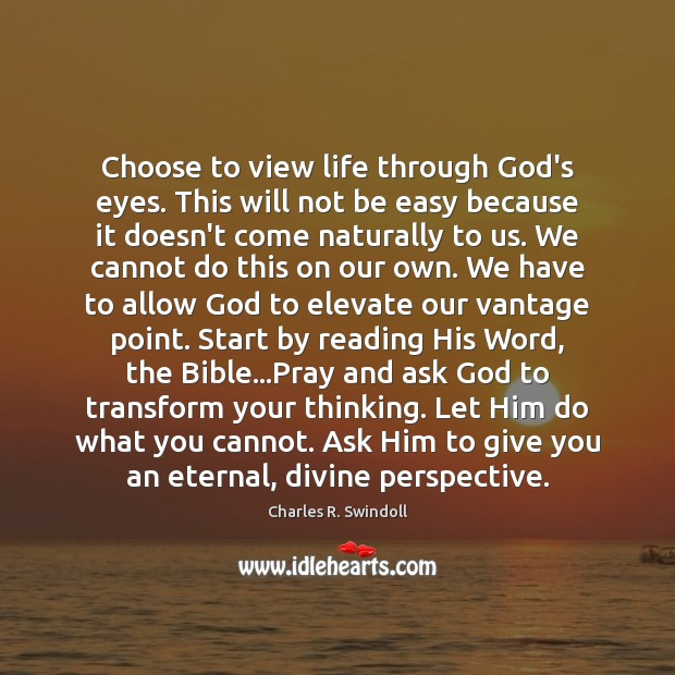 Choose to view life through God's eyes. This will not be easy Image