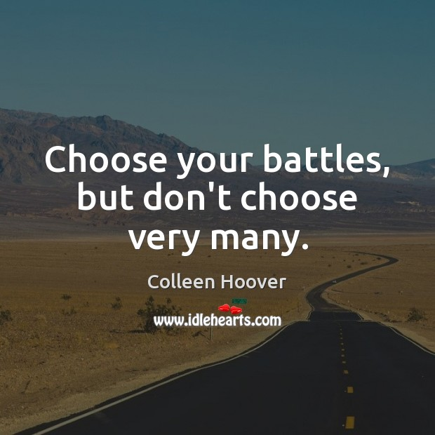 Choose your battles, but don't choose very many. Image