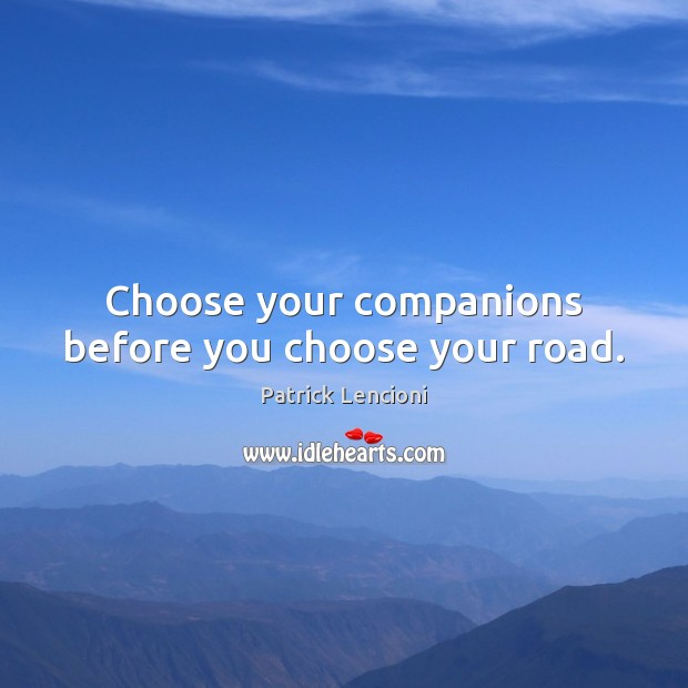 Choose your companions before you choose your road. Patrick Lencioni Picture Quote