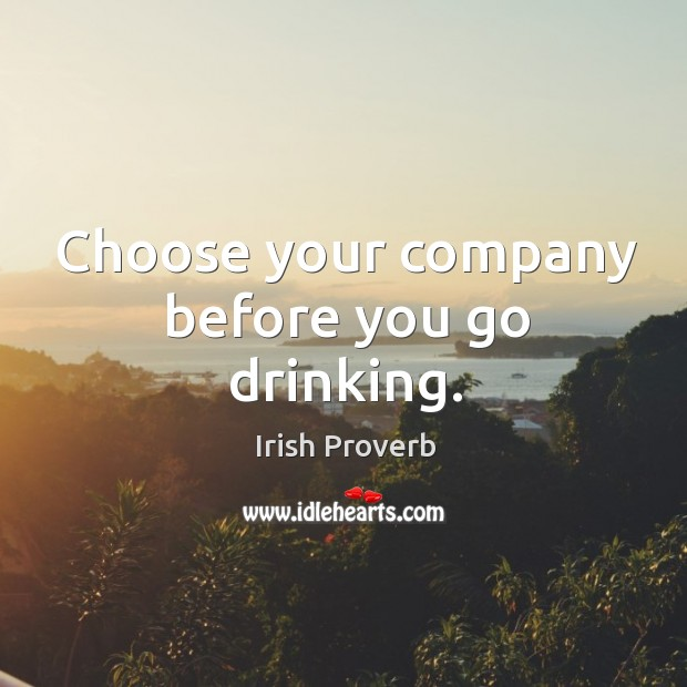 Choose your company before you go drinking. Irish Proverbs Image