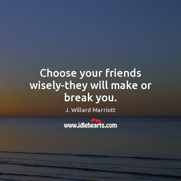 Choose your friends wisely-they will make or break you. Image