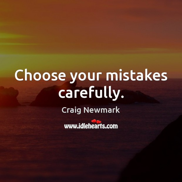 Choose your mistakes carefully. Image