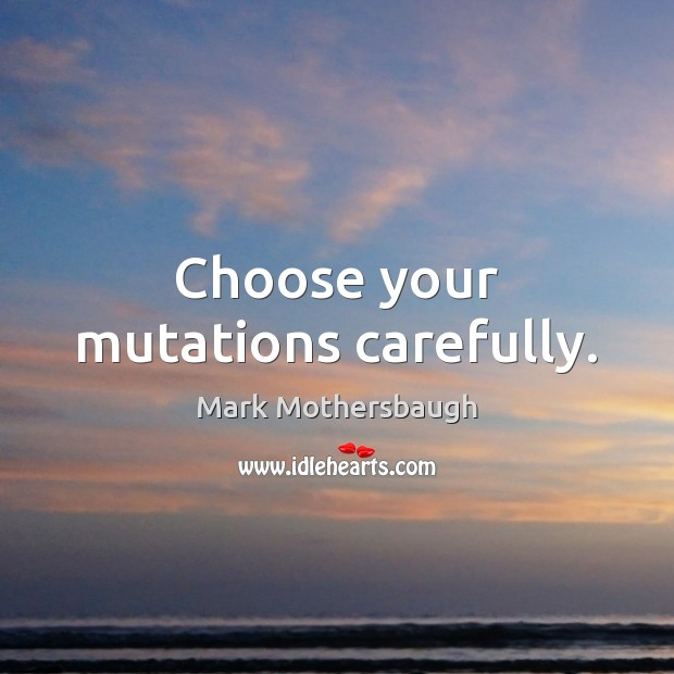 Choose your mutations carefully. Image