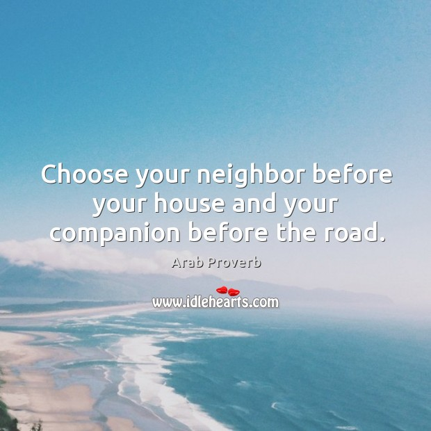Choose your neighbor before your house and your companion before the road. Arab Proverbs Image