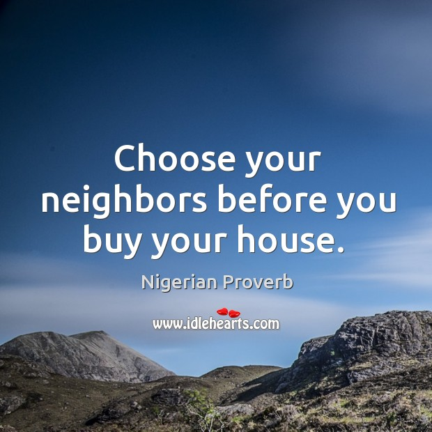 Choose your neighbors before you buy your house. Nigerian Proverbs Image