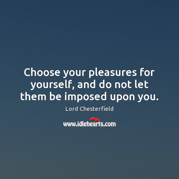 Choose your pleasures for yourself, and do not let them be imposed upon you. Lord Chesterfield Picture Quote