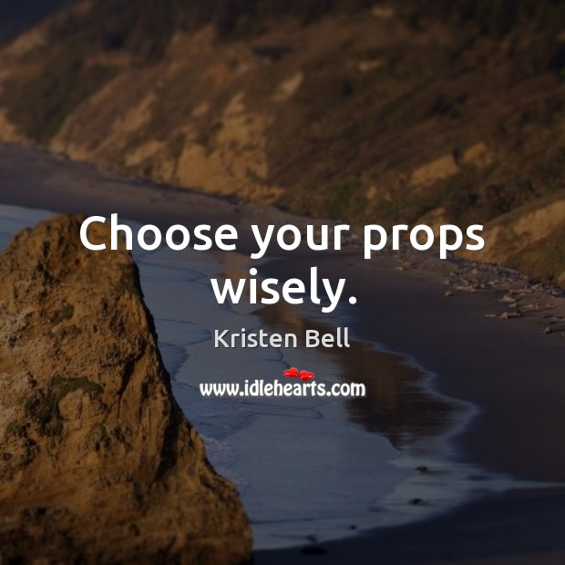 Choose your props wisely. Kristen Bell Picture Quote