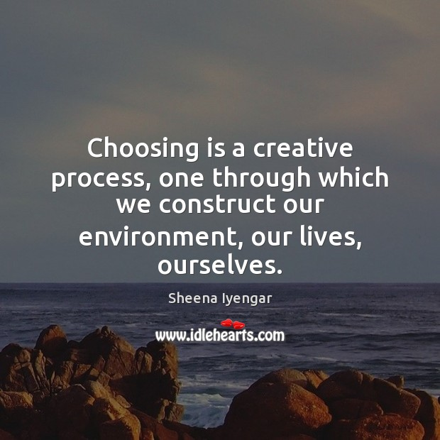 Choosing is a creative process, one through which we construct our environment, Sheena Iyengar Picture Quote