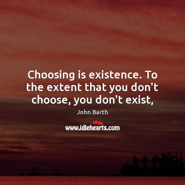 Choosing is existence. To the extent that you don't choose, you don't exist, John Barth Picture Quote
