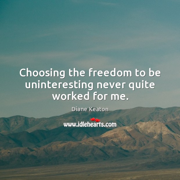 Choosing the freedom to be uninteresting never quite worked for me. Diane Keaton Picture Quote