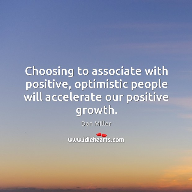 Choosing to associate with positive, optimistic people will accelerate our positive growth. Image