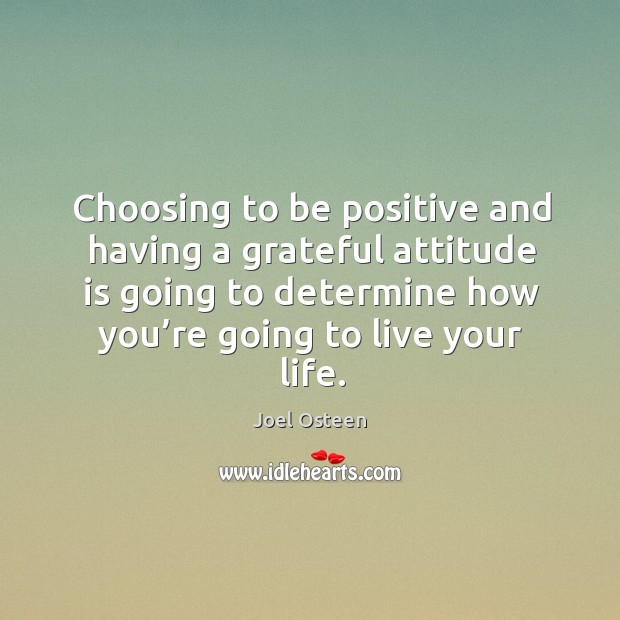 Image, Choosing to be positive and having a grateful attitude is going to determine how you're going to live your life.