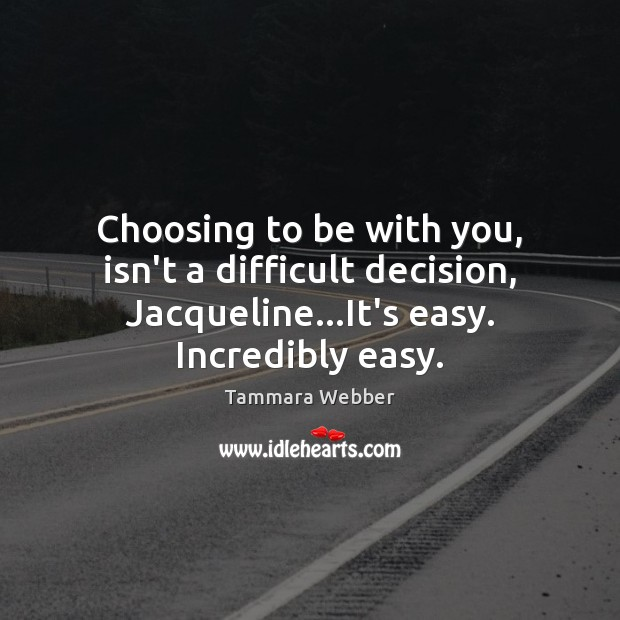Choosing to be with you, isn't a difficult decision, Jacqueline…It's easy. Tammara Webber Picture Quote