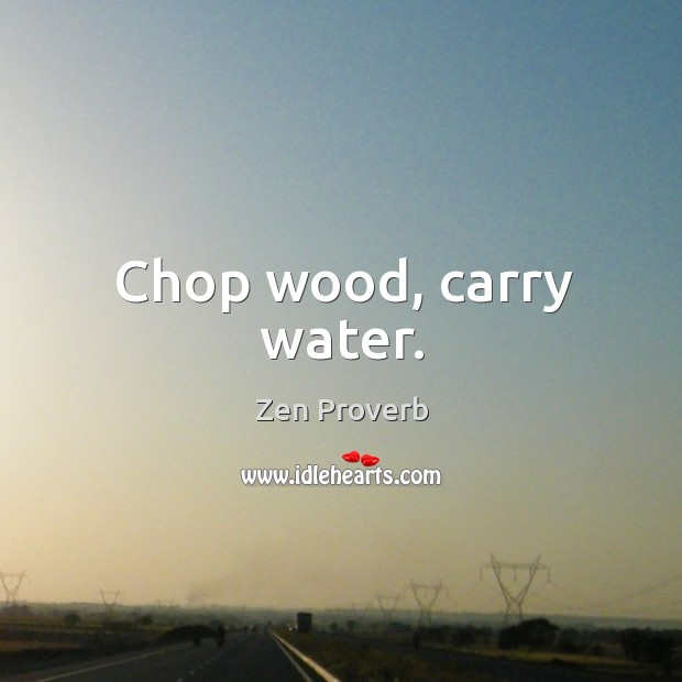 Chop wood, carry water. Zen Proverbs Image