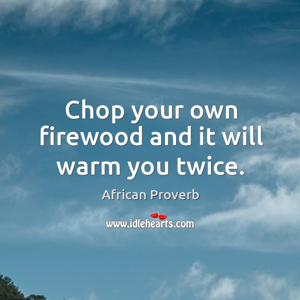 Image, Chop your own firewood and it will warm you twice.