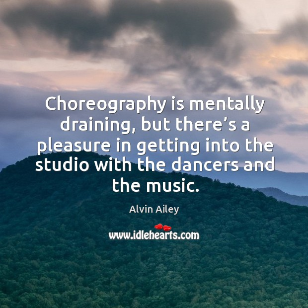 Choreography is mentally draining, but there's a pleasure in getting into the studio Alvin Ailey Picture Quote