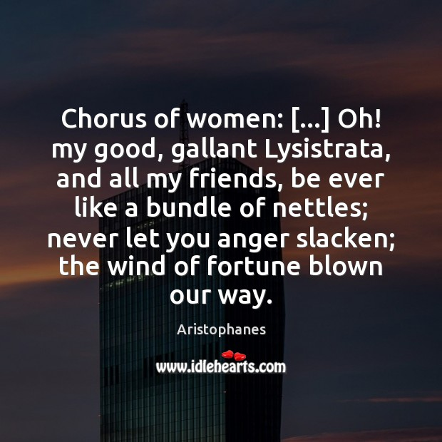 Image, Chorus of women: […] Oh! my good, gallant Lysistrata, and all my friends,