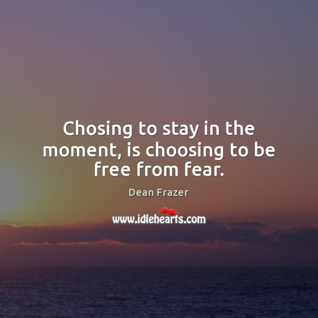 Chosing to stay in the moment, is choosing to be free from fear. Dean Frazer Picture Quote