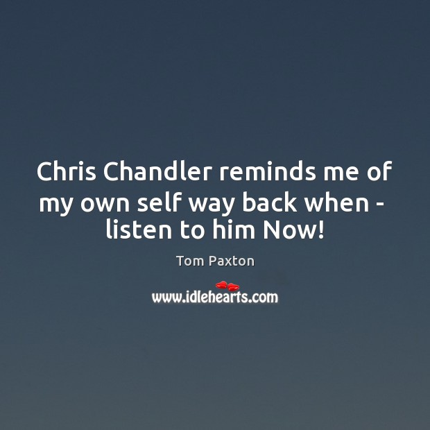 Chris Chandler reminds me of my own self way back when –  listen to him Now! Image