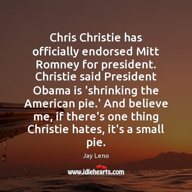 Chris Christie has officially endorsed Mitt Romney for president. Christie said President Jay Leno Picture Quote