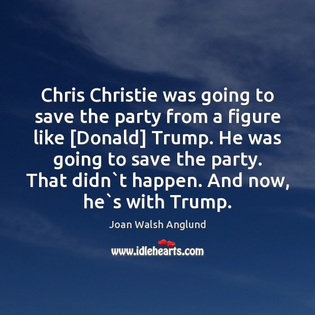 Chris Christie was going to save the party from a figure like [ Joan Walsh Anglund Picture Quote