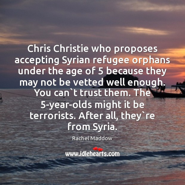 Chris Christie who proposes accepting Syrian refugee orphans under the age of 5 Rachel Maddow Picture Quote