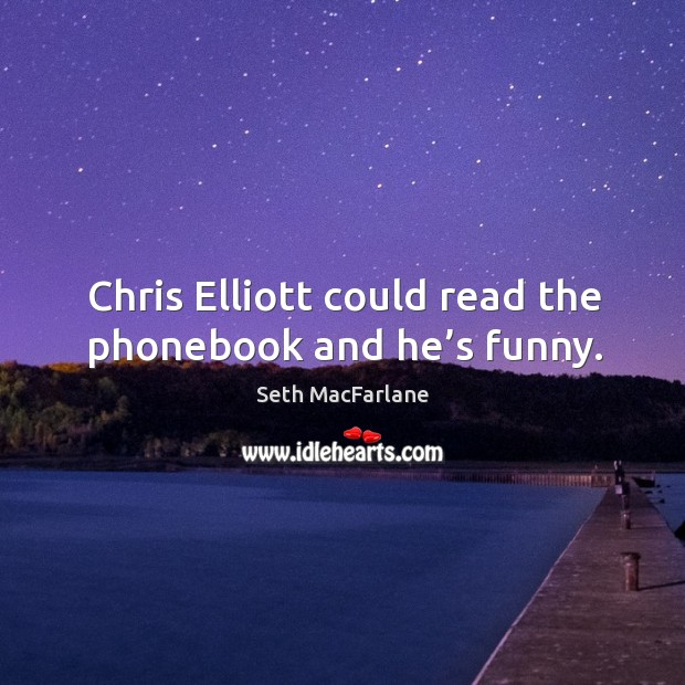 Chris elliott could read the phonebook and he's funny. Seth MacFarlane Picture Quote