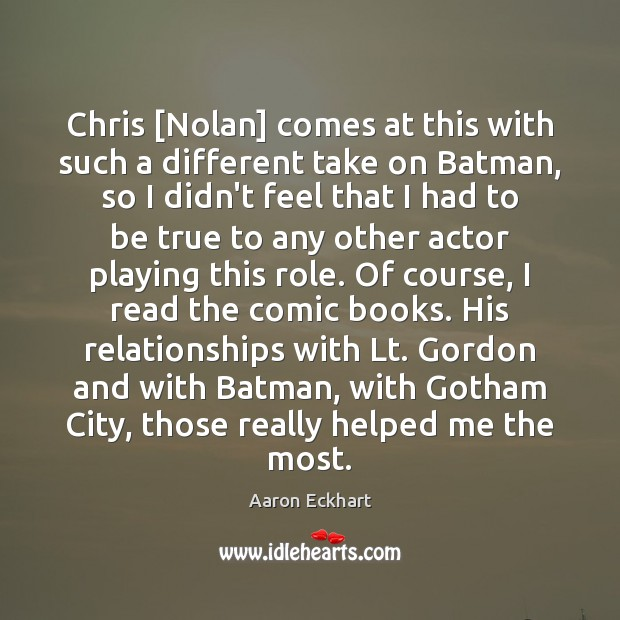 Image, Chris [Nolan] comes at this with such a different take on Batman,
