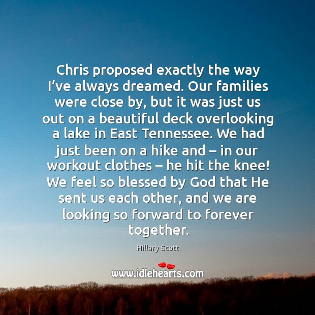 Chris proposed exactly the way I've always dreamed. Our families were close by Hillary Scott Picture Quote