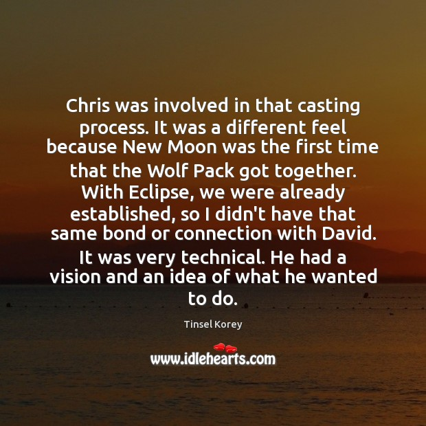 Chris was involved in that casting process. It was a different feel Image