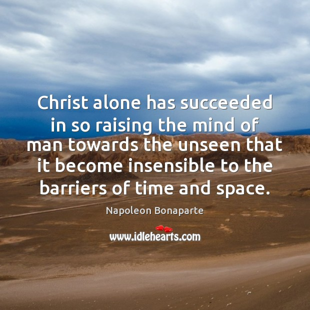 Christ alone has succeeded in so raising the mind of man towards Napoleon Bonaparte Picture Quote