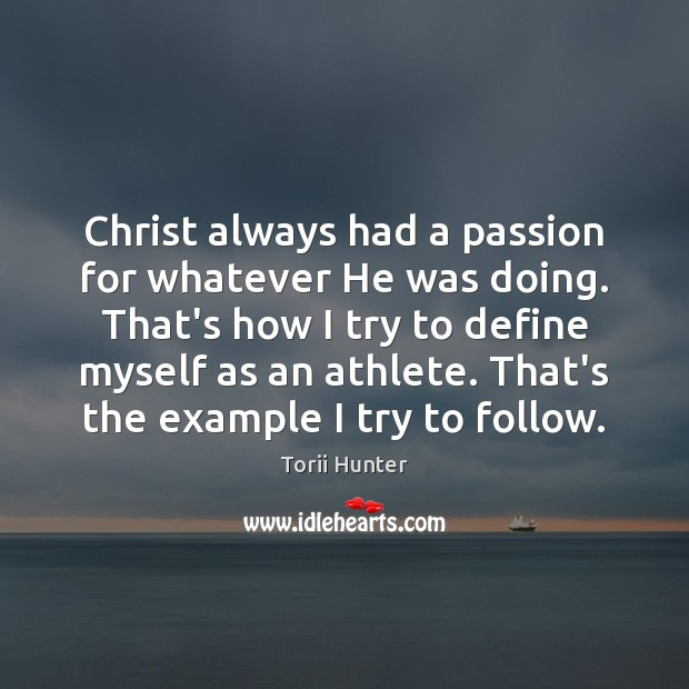 Christ always had a passion for whatever He was doing. That's how Torii Hunter Picture Quote