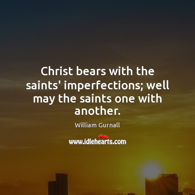 William Gurnall Picture Quote image saying: Christ bears with the saints' imperfections; well may the saints one with another.