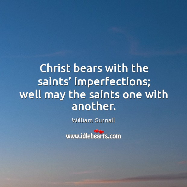 Christ bears with the saints' imperfections; well may the saints one with another. William Gurnall Picture Quote