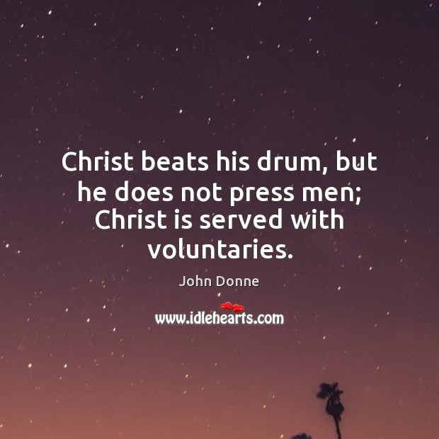 Christ beats his drum, but he does not press men; Christ is served with voluntaries. Image