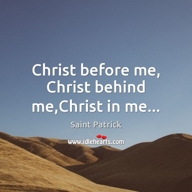 Christ before me, Christ behind me,Christ in me… Saint Patrick Picture Quote