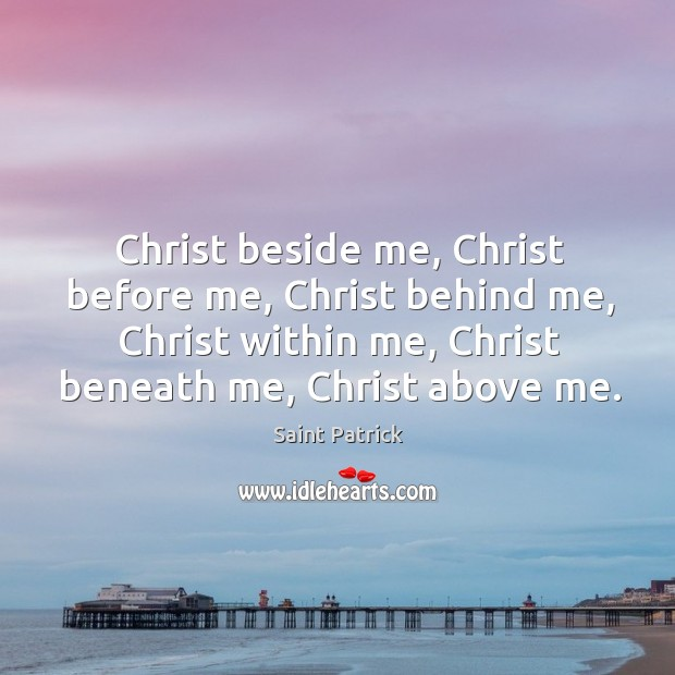 Christ beside me, christ before me, christ behind me, christ within me, christ beneath me, christ above me. Saint Patrick Picture Quote
