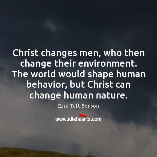 Christ changes men, who then change their environment. The world would shape Image
