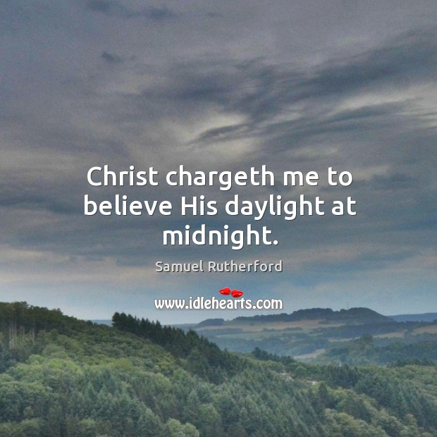 Christ chargeth me to believe His daylight at midnight. Image