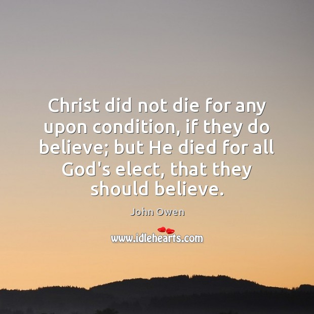 Christ did not die for any upon condition, if they do believe; John Owen Picture Quote