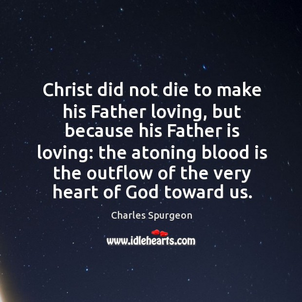 Christ did not die to make his Father loving, but because his Image