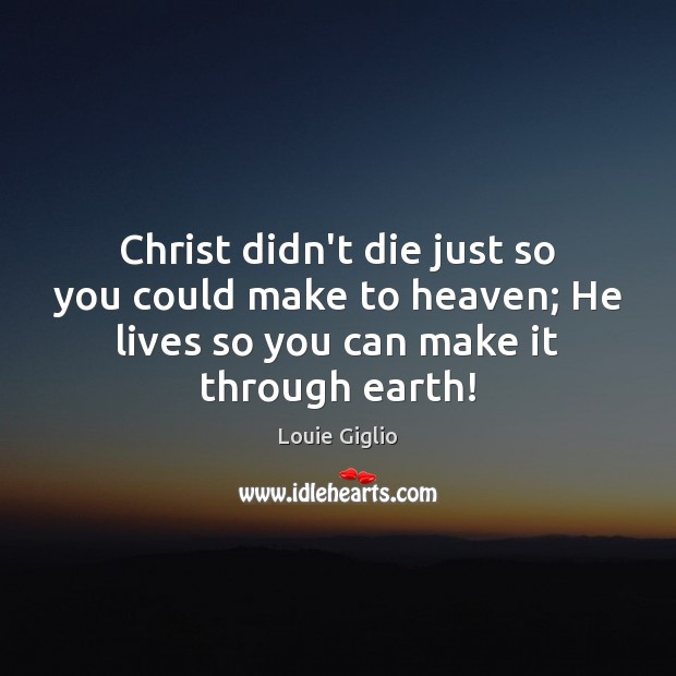 Christ didn't die just so you could make to heaven; He lives Image