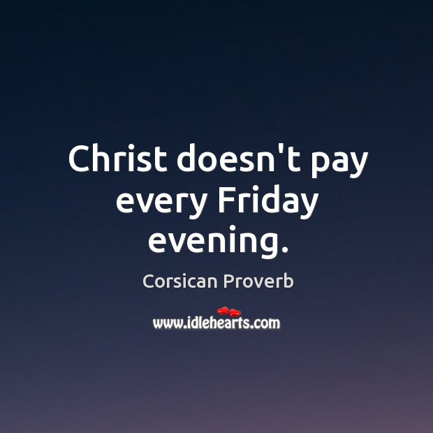 Christ doesn't pay every friday evening. Corsican Proverbs Image