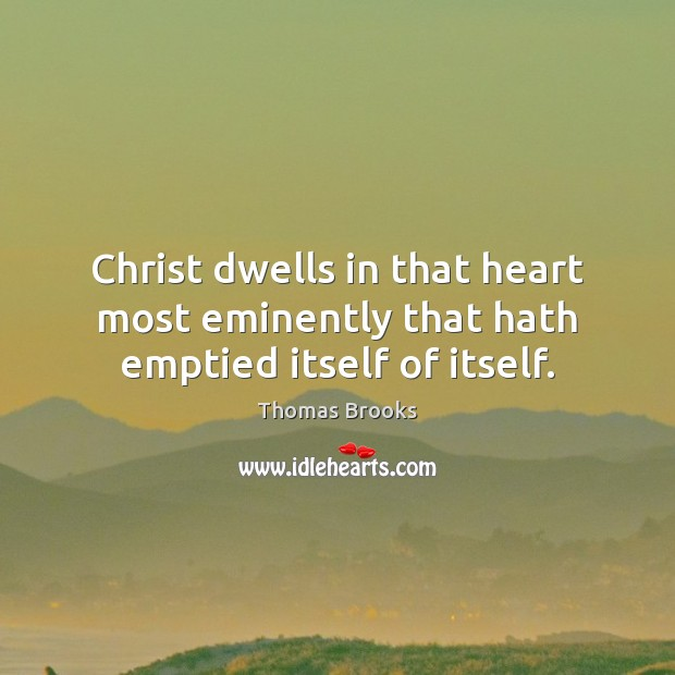 Christ dwells in that heart most eminently that hath emptied itself of itself. Image