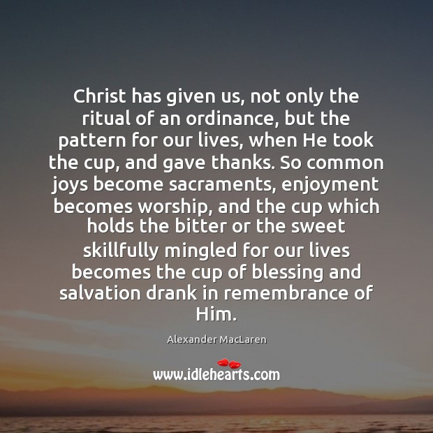 Christ has given us, not only the ritual of an ordinance, but Alexander MacLaren Picture Quote